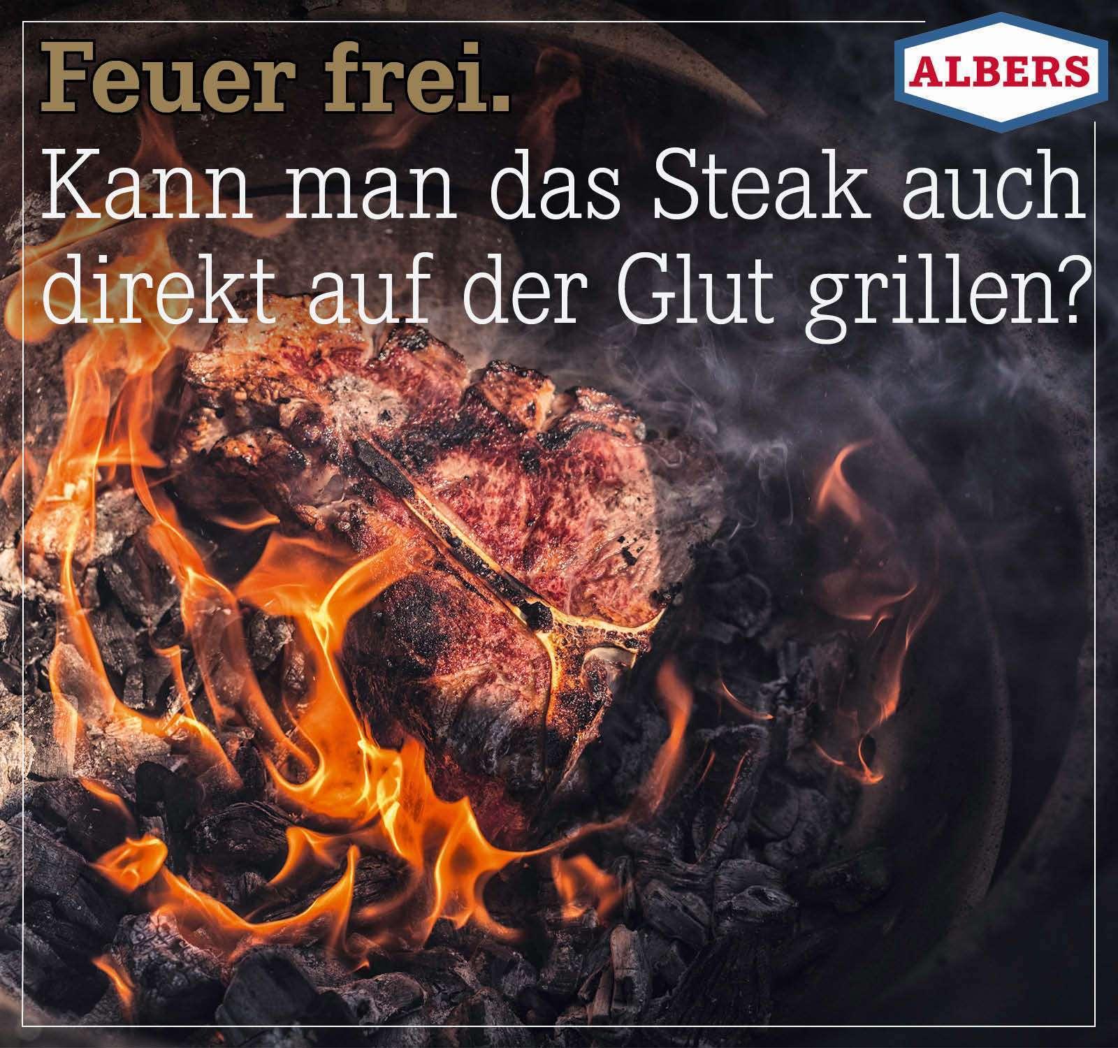 Feuer frei. Kann man das Steak auch direkt auf der Glut grillen?