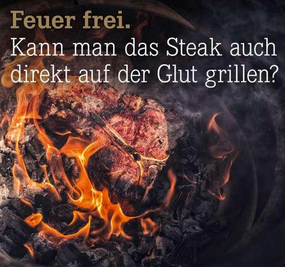 Kann man das Steak auch direkt auf der Glut grillen?